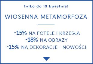 Wiosenna metamorfoza! Fotele i krzesła -15% | Obrazy 18% | Dekoracje nowości -15%